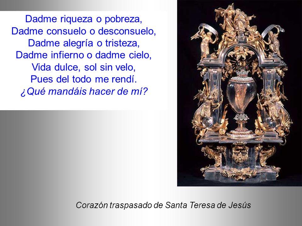 Corazón traspasado de Santa Teresa de Jesús Dadme riqueza o pobreza, Dadme consuelo o desconsuelo, Dadme alegría o tristeza, Dadme infierno o dadme ci