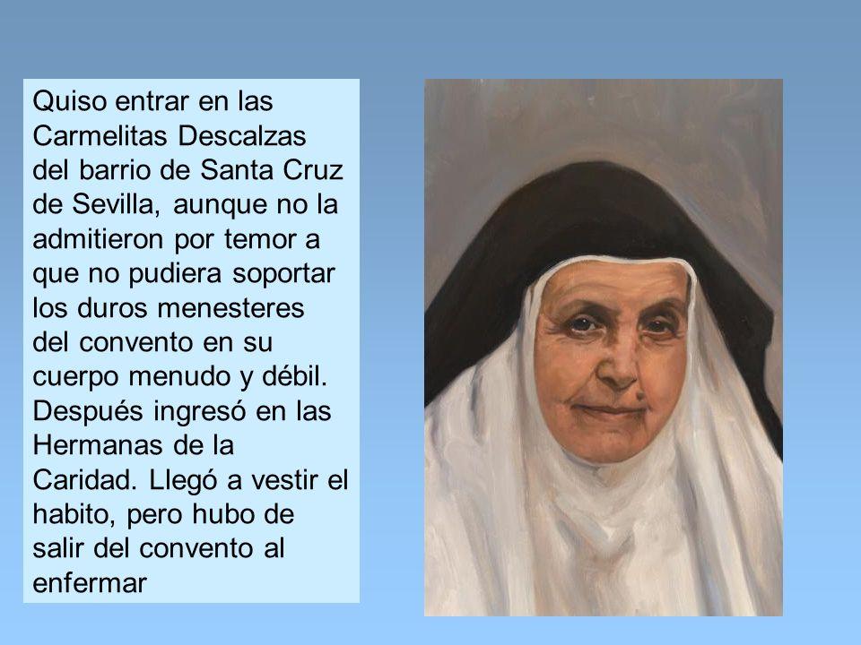 Quiso entrar en las Carmelitas Descalzas del barrio de Santa Cruz de Sevilla, aunque no la admitieron por temor a que no pudiera soportar los duros menesteres del convento en su cuerpo menudo y débil.