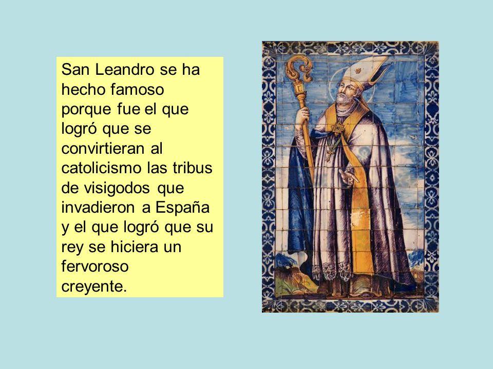 San Leandro se ha hecho famoso porque fue el que logró que se convirtieran al catolicismo las tribus de visigodos que invadieron a España y el que log