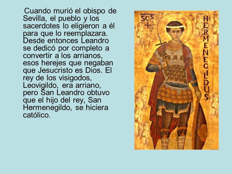 Cuando murió el obispo de Sevilla, el pueblo y los sacerdotes lo eligieron a él para que lo reemplazara. Desde entonces Leandro se dedicó por completo
