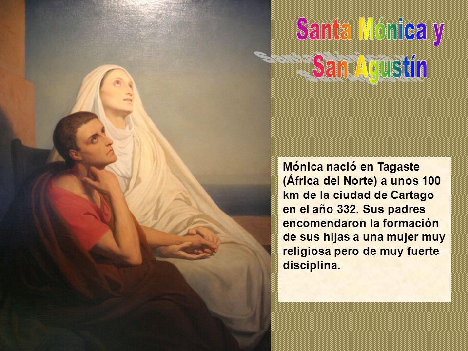 Mónica nació en Tagaste (África del Norte) a unos 100 km de la ciudad de Cartago en el año 332. Sus padres encomendaron la formación de sus hijas a un