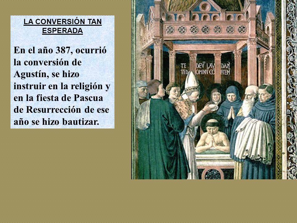 LA CONVERSIÓN TAN ESPERADA En el año 387, ocurrió la conversión de Agustín, se hizo instruir en la religión y en la fiesta de Pascua de Resurrección d