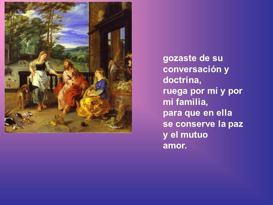 gozaste de su conversación y doctrina, ruega por mí y por mi familia, para que en ella se conserve la paz y el mutuo amor.