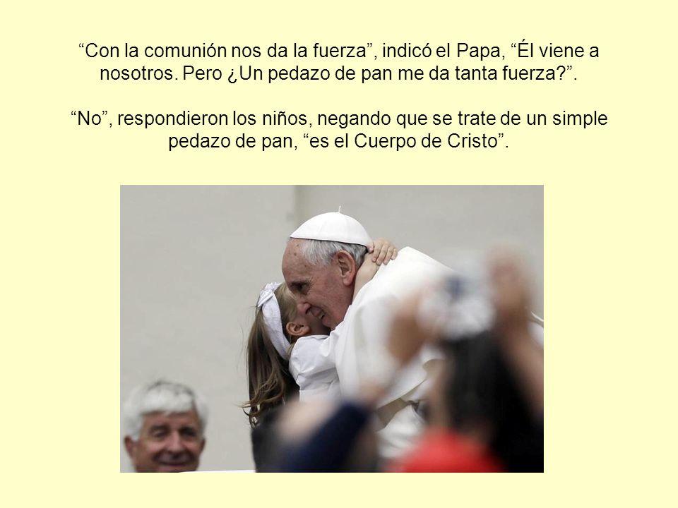 Con la comunión nos da la fuerza, indicó el Papa, Él viene a nosotros. Pero ¿Un pedazo de pan me da tanta fuerza?. No, respondieron los niños, negando