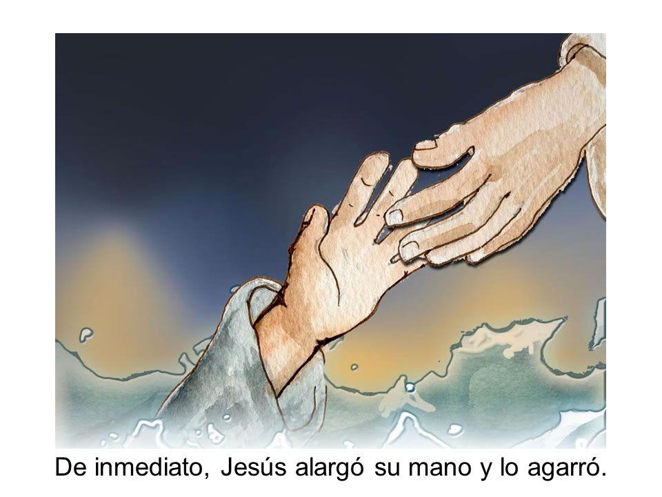 De inmediato, Jesús alargó su mano y lo agarró.
