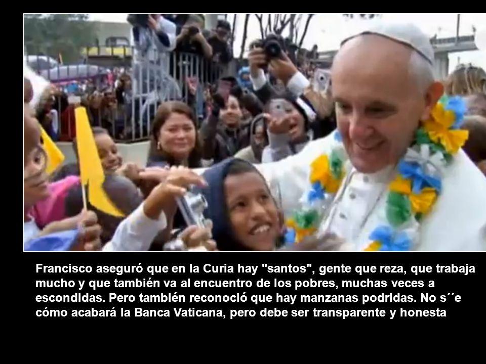 Francisco aseguró que en la Curia hay santos , gente que reza, que trabaja mucho y que también va al encuentro de los pobres, muchas veces a escondidas.