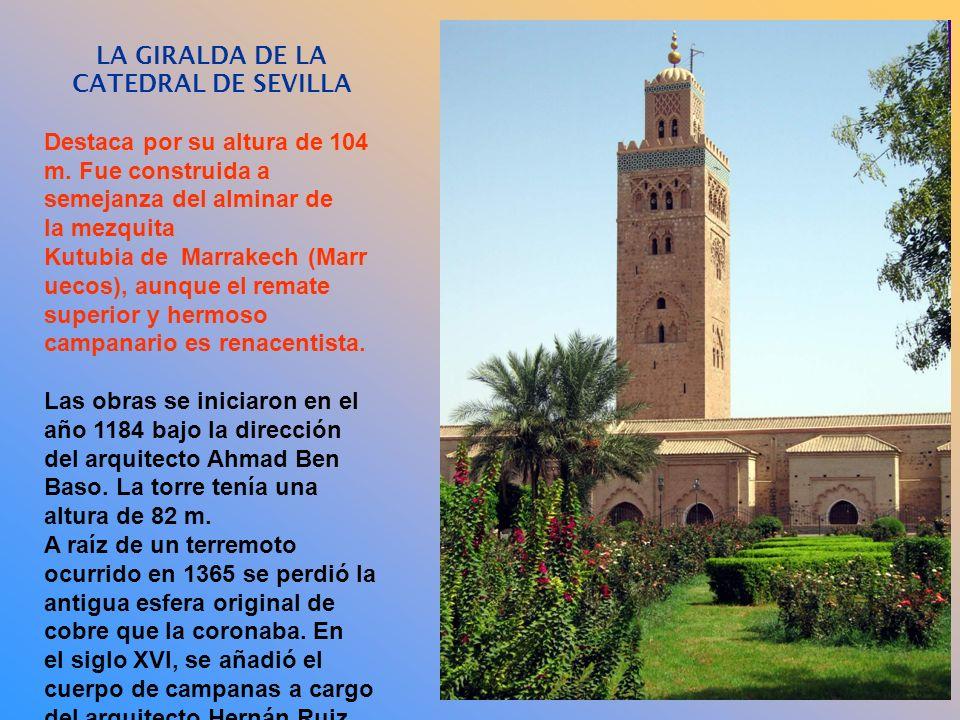 LA GIRALDA DE LA CATEDRAL DE SEVILLA Destaca por su altura de 104 m. Fue construida a semejanza del alminar de la mezquita Kutubia de Marrakech (Marr