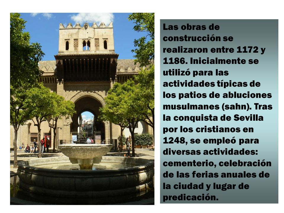 Las obras de construcción se realizaron entre 1172 y 1186. Inicialmente se utilizó para las actividades típicas de los patios de abluciones musulmanes