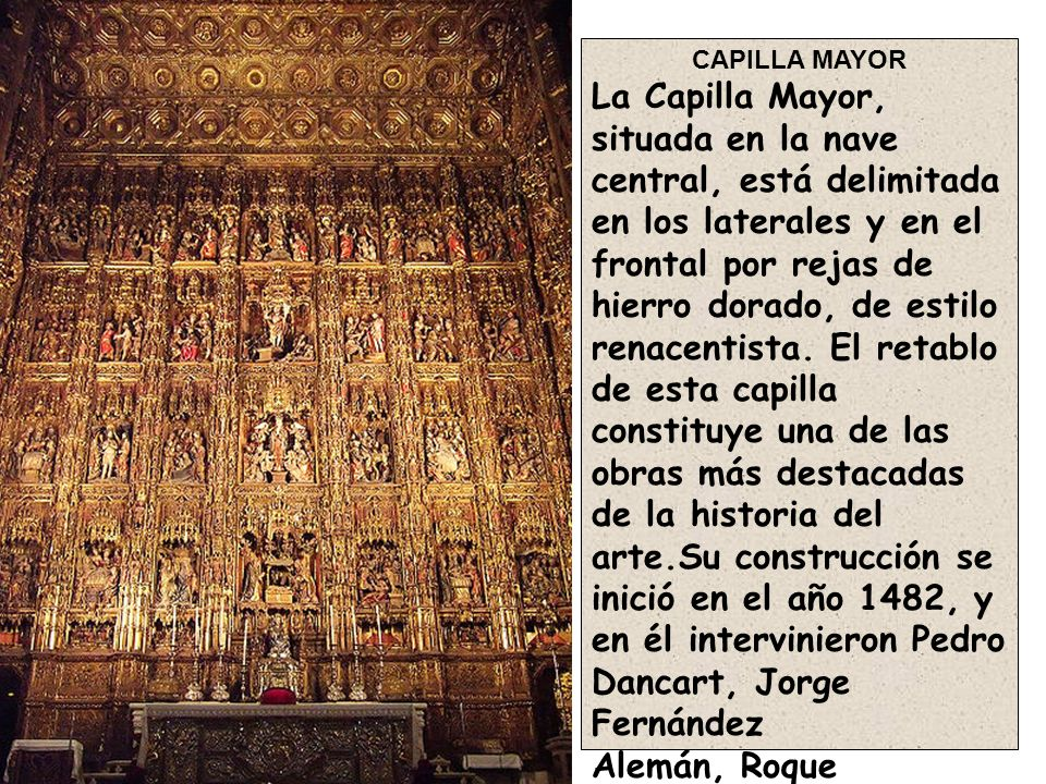 CAPILLA MAYOR La Capilla Mayor, situada en la nave central, está delimitada en los laterales y en el frontal por rejas de hierro dorado, de estilo ren