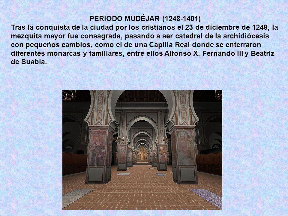 PERIODO MUDÉJAR (1248-1401) Tras la conquista de la ciudad por los cristianos el 23 de diciembre de 1248, la mezquita mayor fue consagrada, pasando a