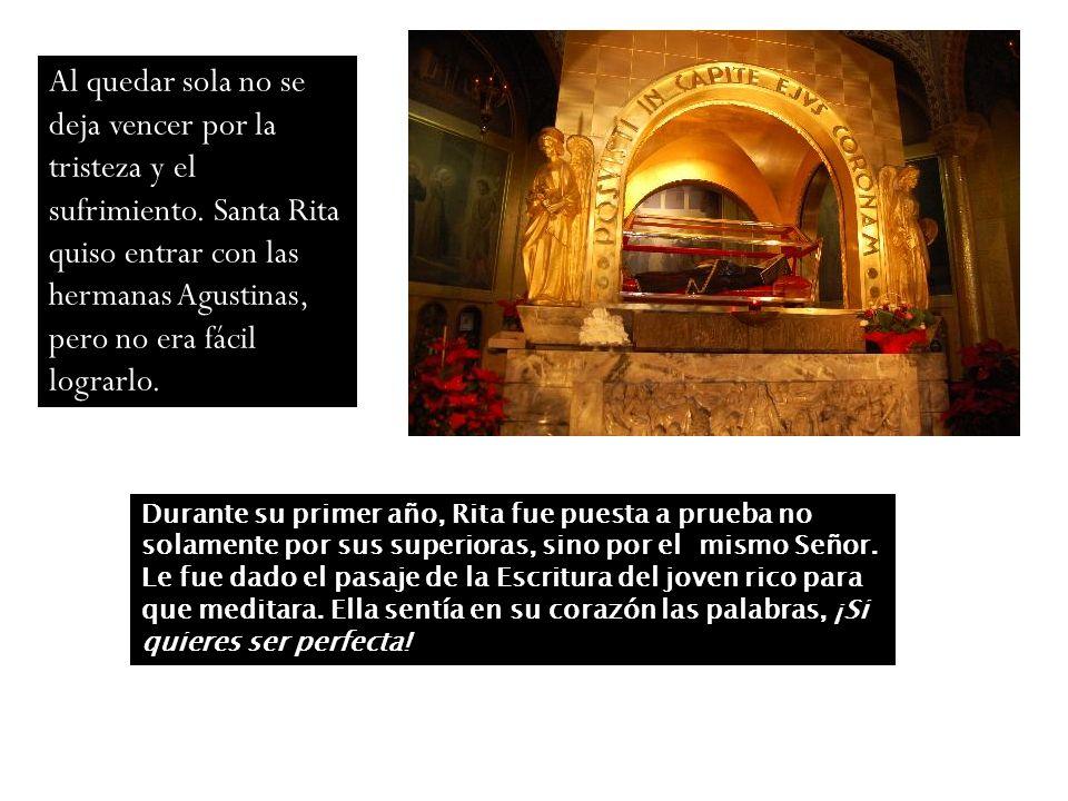 Al quedar sola no se deja vencer por la tristeza y el sufrimiento. Santa Rita quiso entrar con las hermanas Agustinas, pero no era fácil lograrlo. Dur
