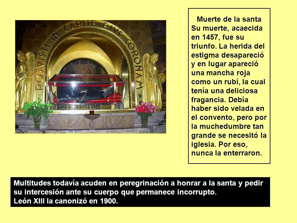 Muerte de la santa Su muerte, acaecida en 1457, fue su triunfo. La herida del estigma desapareció y en lugar apareció una mancha roja como un rubí, la