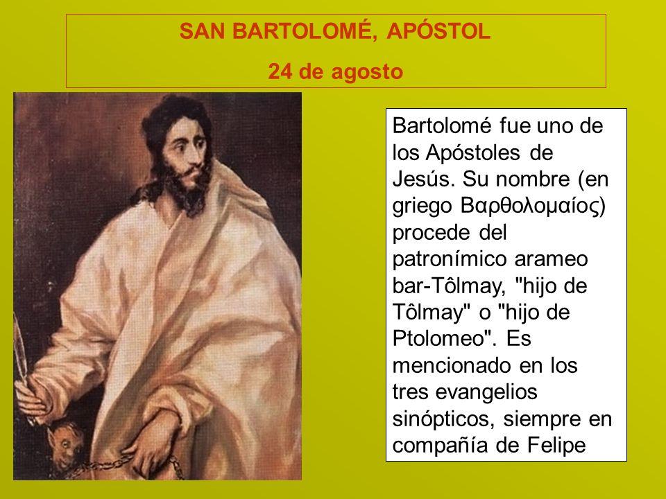 SAN BARTOLOMÉ, APÓSTOL 24 de agosto Bartolomé fue uno de los Apóstoles de Jesús. Su nombre (en griego Βαρθολομαίος) procede del patronímico arameo bar