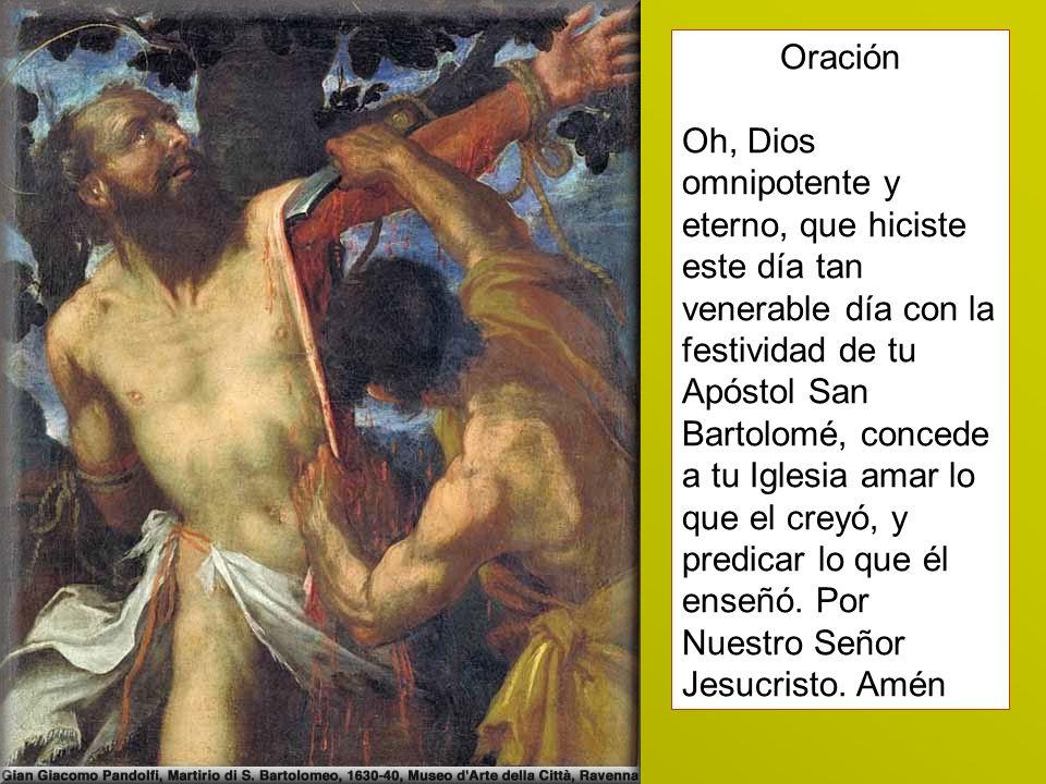 Oración Oh, Dios omnipotente y eterno, que hiciste este día tan venerable día con la festividad de tu Apóstol San Bartolomé, concede a tu Iglesia amar