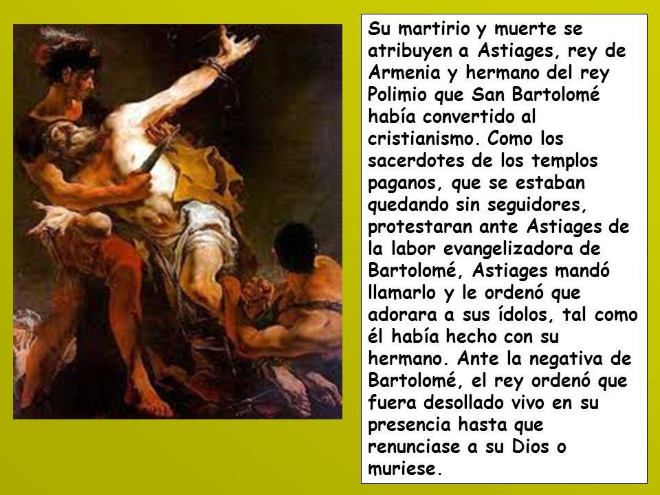 Su martirio y muerte se atribuyen a Astiages, rey de Armenia y hermano del rey Polimio que San Bartolomé había convertido al cristianismo. Como los sa