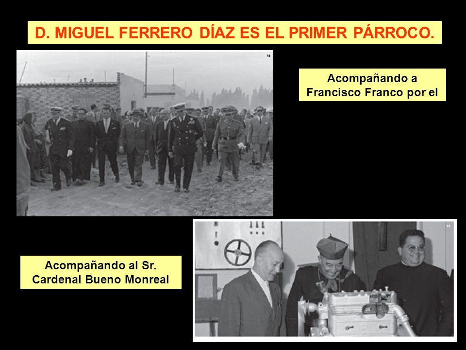 D. MIGUEL FERRERO DÍAZ ES EL PRIMER PÁRROCO. Acompañando a Francisco Franco por el Vacie Acompañando al Sr. Cardenal Bueno Monreal