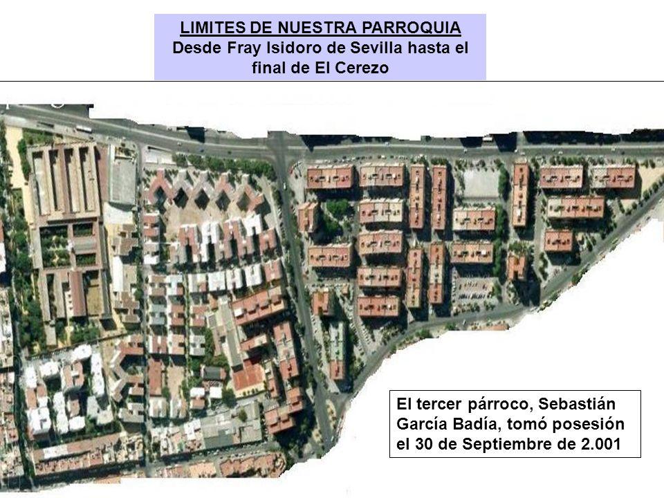 LIMITES DE NUESTRA PARROQUIA Desde Fray Isidoro de Sevilla hasta el final de El Cerezo El tercer párroco, Sebastián García Badía, tomó posesión el 30
