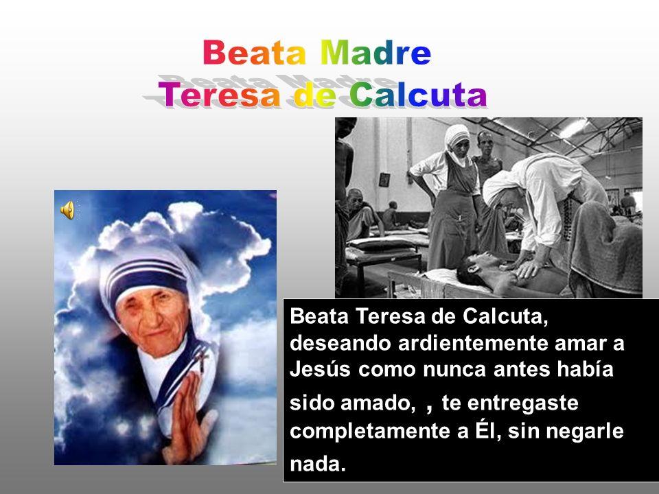 Beata Teresa de Calcuta, deseando ardientemente amar a Jesús como nunca antes había sido amado,, te entregaste completamente a Él, sin negarle nada.