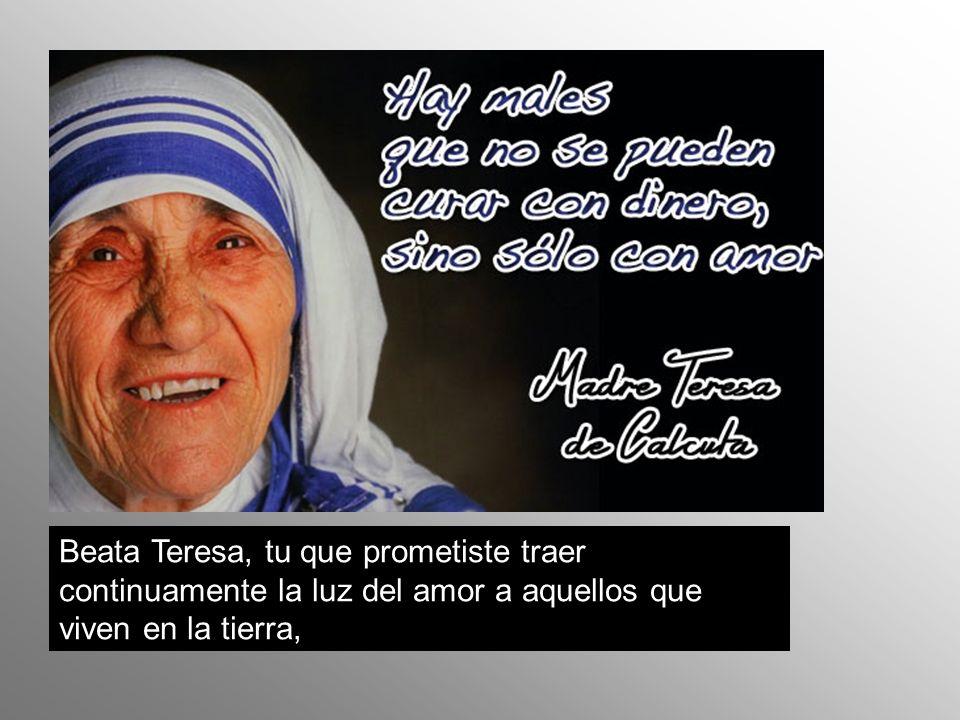Beata Teresa, tu que prometiste traer continuamente la luz del amor a aquellos que viven en la tierra,
