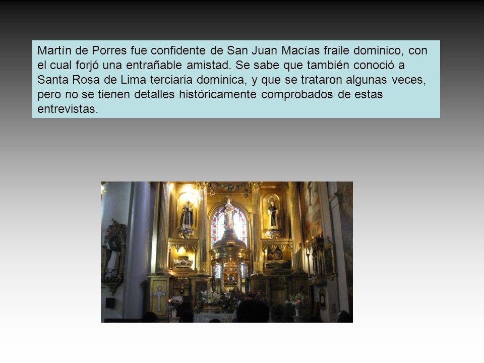 Martín de Porres fue confidente de San Juan Macías fraile dominico, con el cual forjó una entrañable amistad. Se sabe que también conoció a Santa Rosa