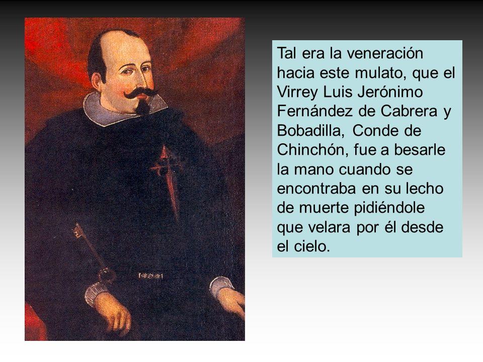 Tal era la veneración hacia este mulato, que el Virrey Luis Jerónimo Fernández de Cabrera y Bobadilla, Conde de Chinchón, fue a besarle la mano cuando se encontraba en su lecho de muerte pidiéndole que velara por él desde el cielo.