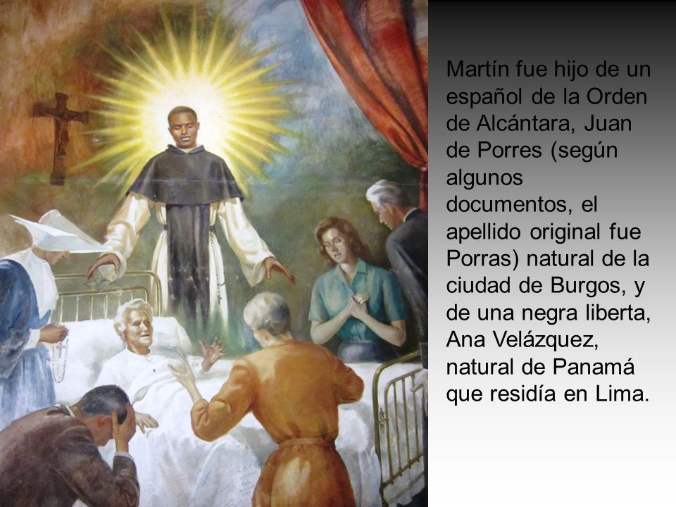 Martín fue hijo de un español de la Orden de Alcántara, Juan de Porres (según algunos documentos, el apellido original fue Porras) natural de la ciudad de Burgos, y de una negra liberta, Ana Velázquez, natural de Panamá que residía en Lima.
