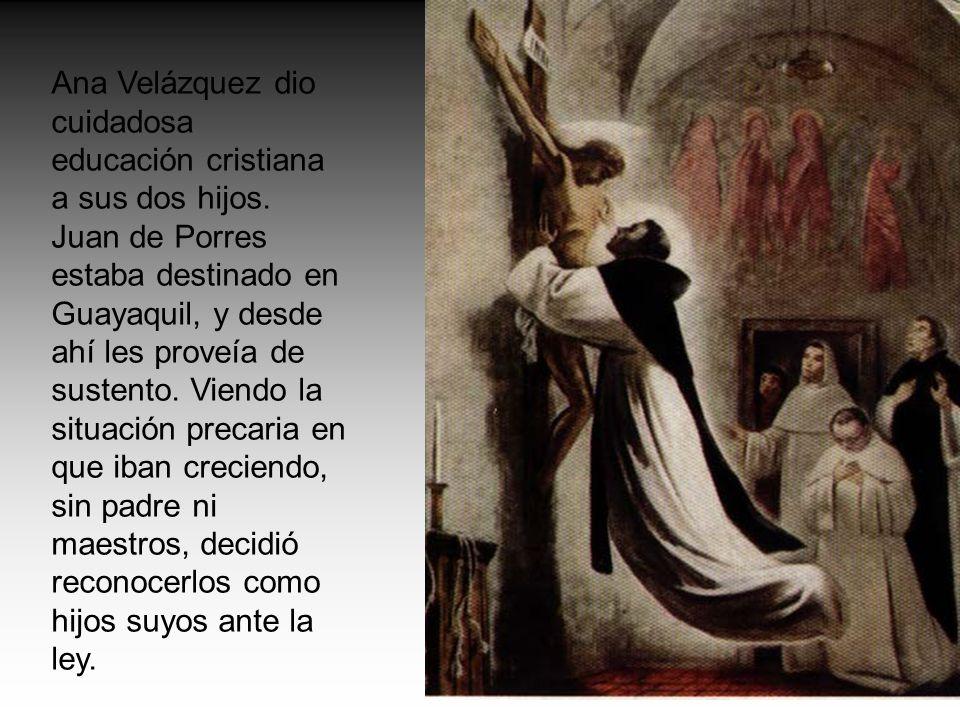 Ana Velázquez dio cuidadosa educación cristiana a sus dos hijos. Juan de Porres estaba destinado en Guayaquil, y desde ahí les proveía de sustento. Vi