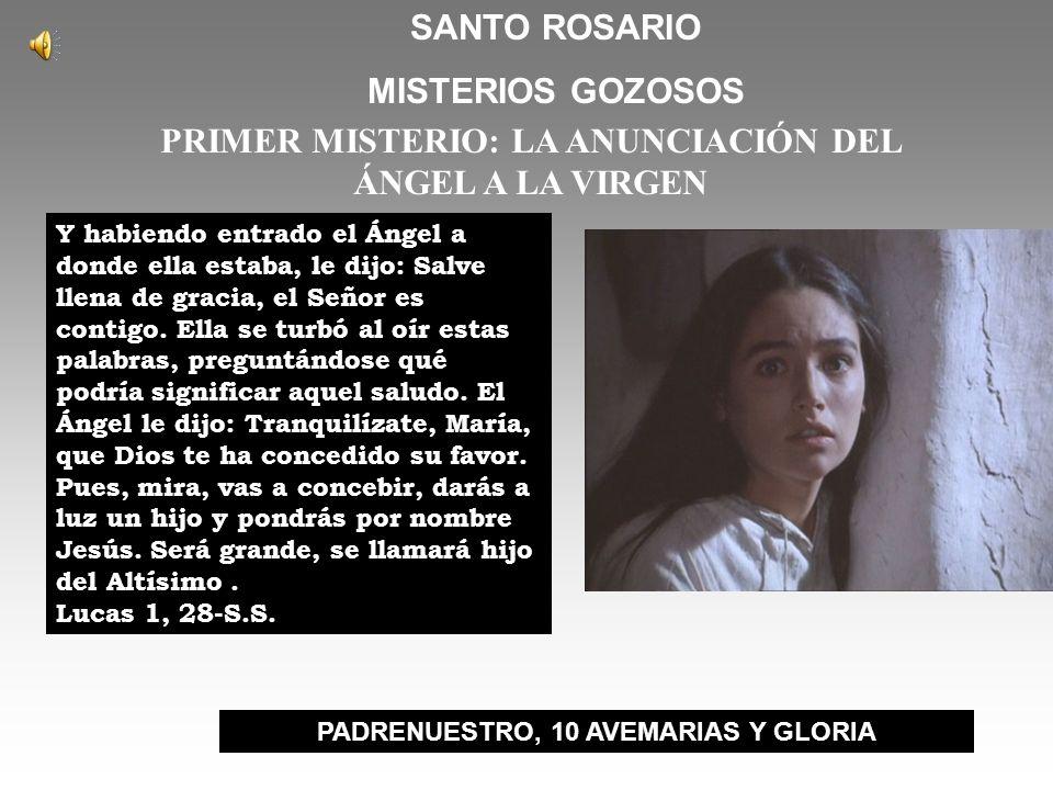SANTO ROSARIO MISTERIOS GOZOSOS PRIMER MISTERIO: LA ANUNCIACIÓN DEL ÁNGEL A LA VIRGEN Y habiendo entrado el Ángel a donde ella estaba, le dijo: Salve