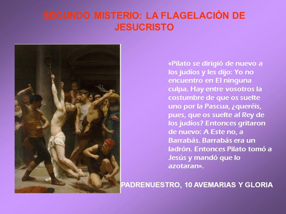 SEGUNDO MISTERIO: LA FLAGELACIÓN DE JESUCRISTO «Pilato se dirigió de nuevo a los judíos y les dijo: Yo no encuentro en El ninguna culpa. Hay entre vos