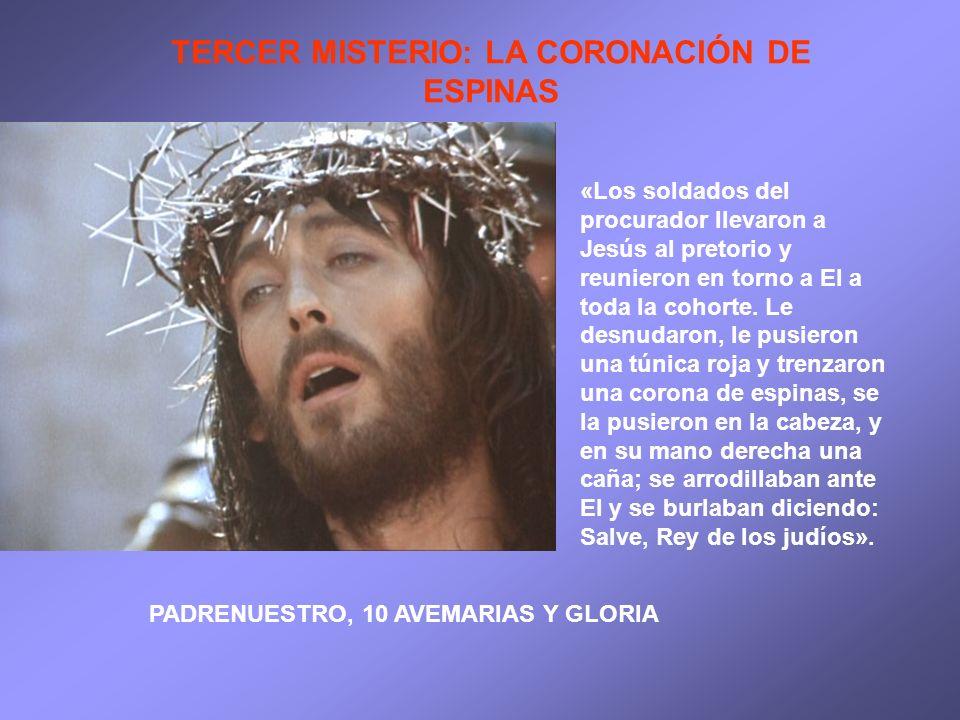 TERCER MISTERIO: LA CORONACIÓN DE ESPINAS «Los soldados del procurador llevaron a Jesús al pretorio y reunieron en torno a El a toda la cohorte. Le de