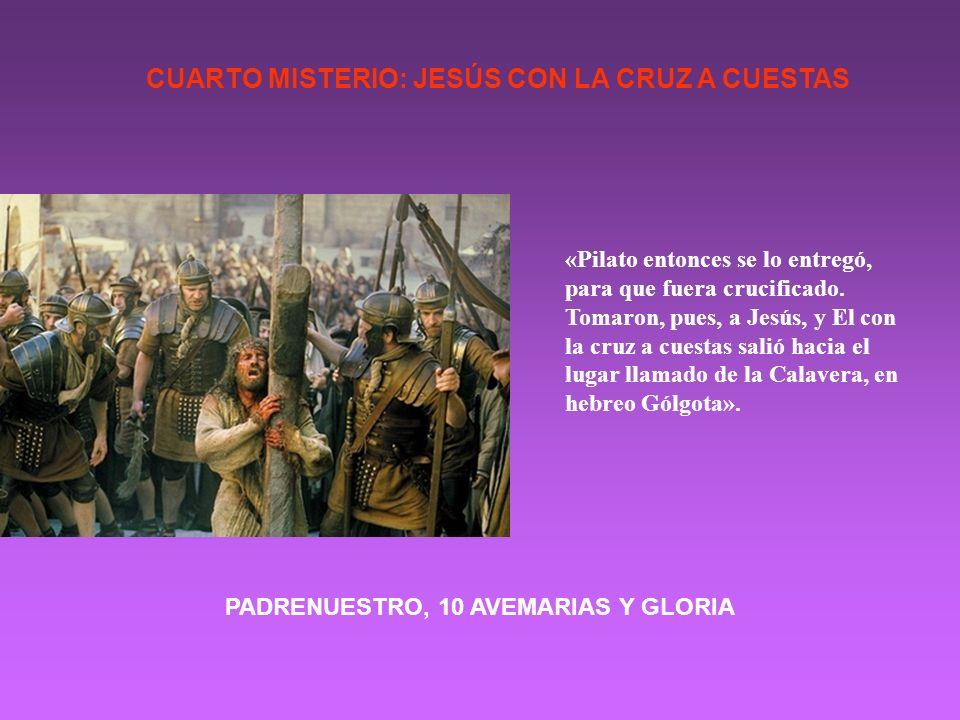 CUARTO MISTERIO: JESÚS CON LA CRUZ A CUESTAS «Pilato entonces se lo entregó, para que fuera crucificado. Tomaron, pues, a Jesús, y El con la cruz a cu