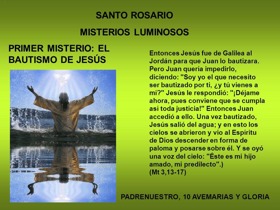 SANTO ROSARIO MISTERIOS LUMINOSOS PRIMER MISTERIO: EL BAUTISMO DE JESÚS Entonces Jesús fue de Galilea al Jordán para que Juan lo bautizara. Pero Juan