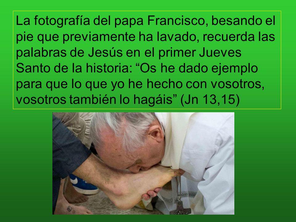 La fotografía del papa Francisco, besando el pie que previamente ha lavado, recuerda las palabras de Jesús en el primer Jueves Santo de la historia: Os he dado ejemplo para que lo que yo he hecho con vosotros, vosotros también lo hagáis (Jn 13,15)