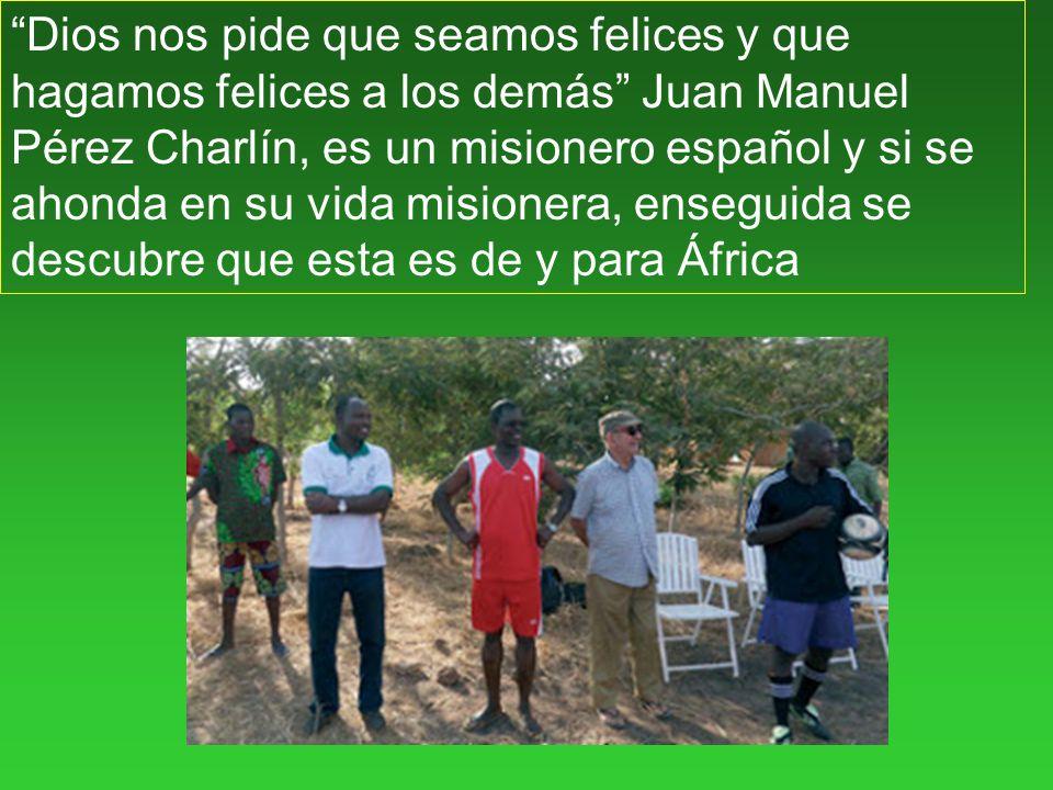Dios nos pide que seamos felices y que hagamos felices a los demás Juan Manuel Pérez Charlín, es un misionero español y si se ahonda en su vida misionera, enseguida se descubre que esta es de y para África