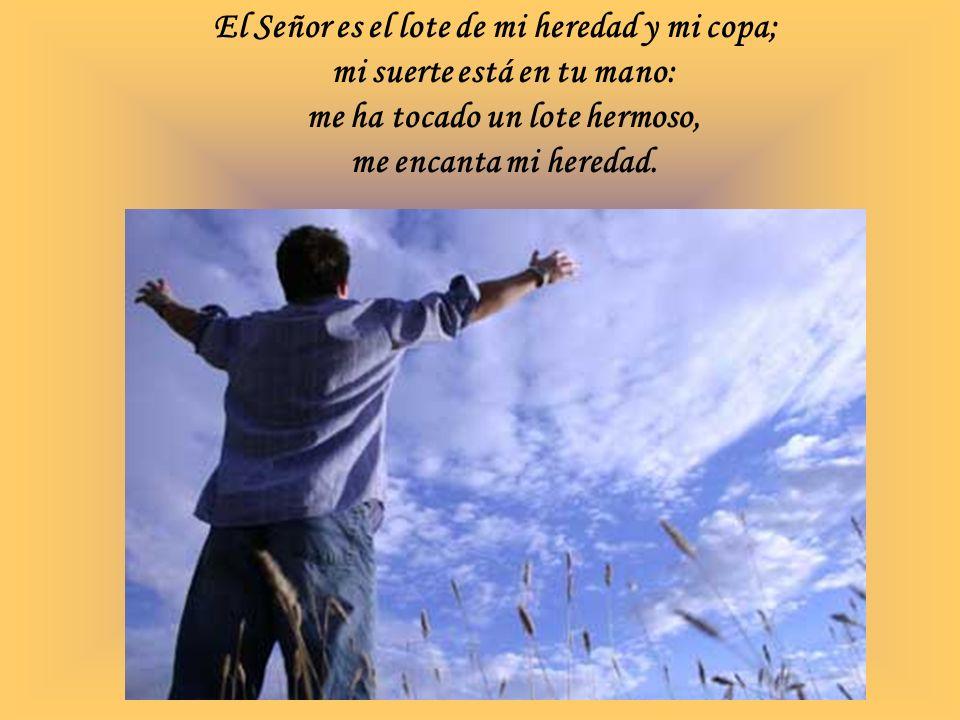 El Señor es el lote de mi heredad y mi copa; mi suerte está en tu mano: me ha tocado un lote hermoso, me encanta mi heredad.