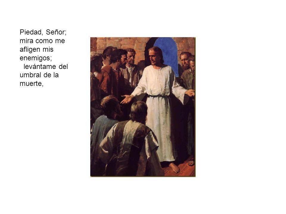 Piedad, Señor; mira como me afligen mis enemigos; levántame del umbral de la muerte,