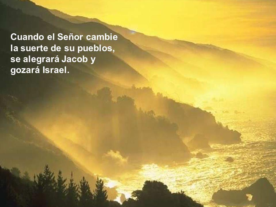 Cuando el Señor cambie la suerte de su pueblos, se alegrará Jacob y gozará Israel.