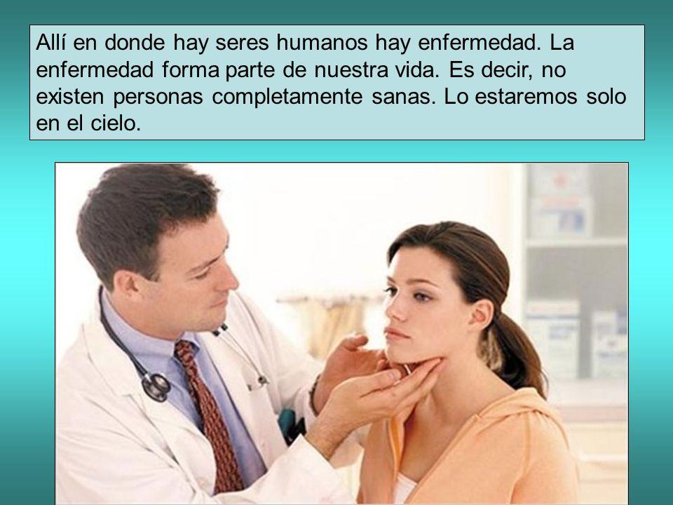 Allí en donde hay seres humanos hay enfermedad. La enfermedad forma parte de nuestra vida. Es decir, no existen personas completamente sanas. Lo estar