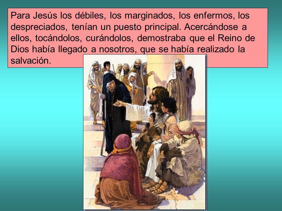 Para Jesús los débiles, los marginados, los enfermos, los despreciados, tenían un puesto principal. Acercándose a ellos, tocándolos, curándolos, demos