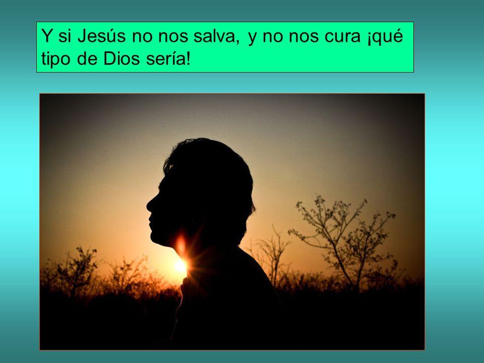 Y si Jesús no nos salva, y no nos cura ¡qué tipo de Dios sería!