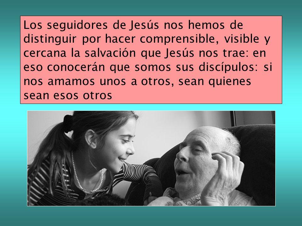 Los seguidores de Jesús nos hemos de distinguir por hacer comprensible, visible y cercana la salvación que Jesús nos trae: en eso conocerán que somos sus discípulos: si nos amamos unos a otros, sean quienes sean esos otros