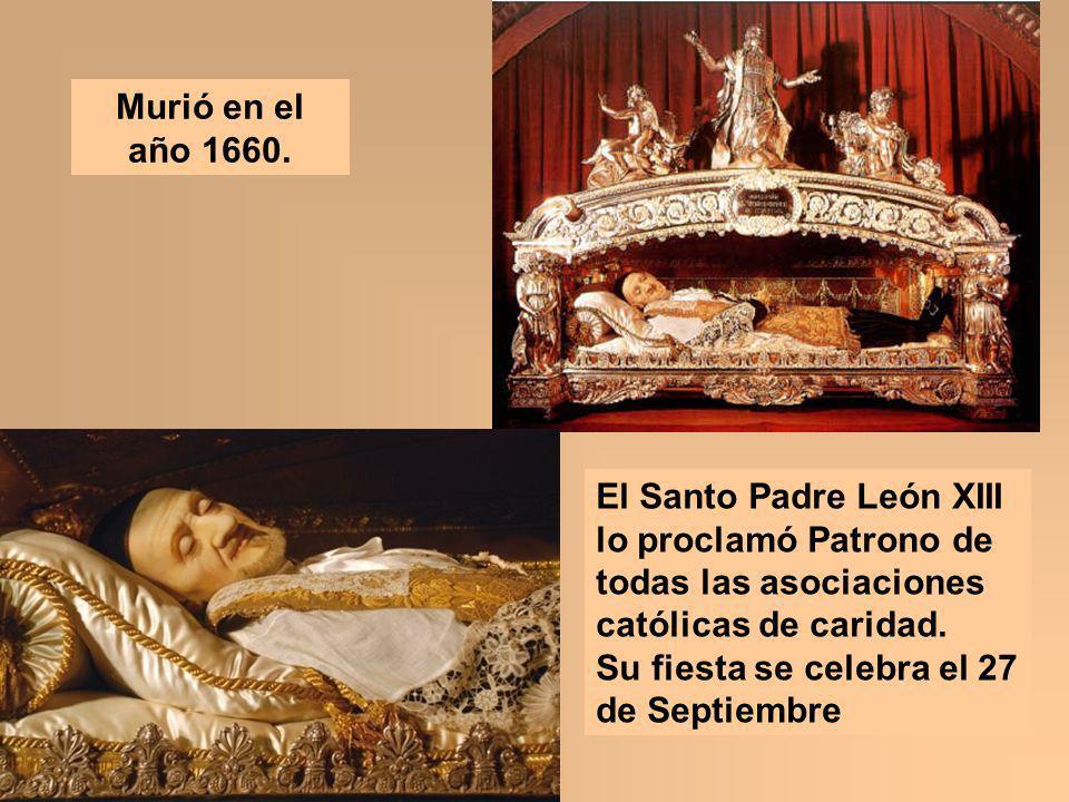 Murió en el año 1660. El Santo Padre León XIII lo proclamó Patrono de todas las asociaciones católicas de caridad. Su fiesta se celebra el 27 de Septi