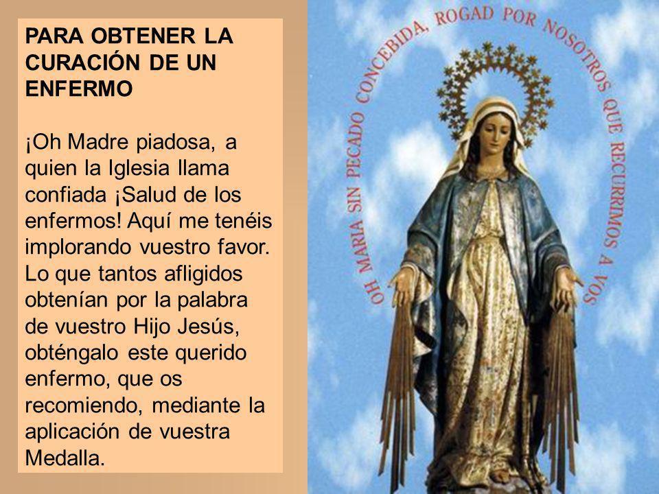 PARA OBTENER LA CURACIÓN DE UN ENFERMO ¡Oh Madre piadosa, a quien la Iglesia llama confiada ¡Salud de los enfermos! Aquí me tenéis implorando vuestro