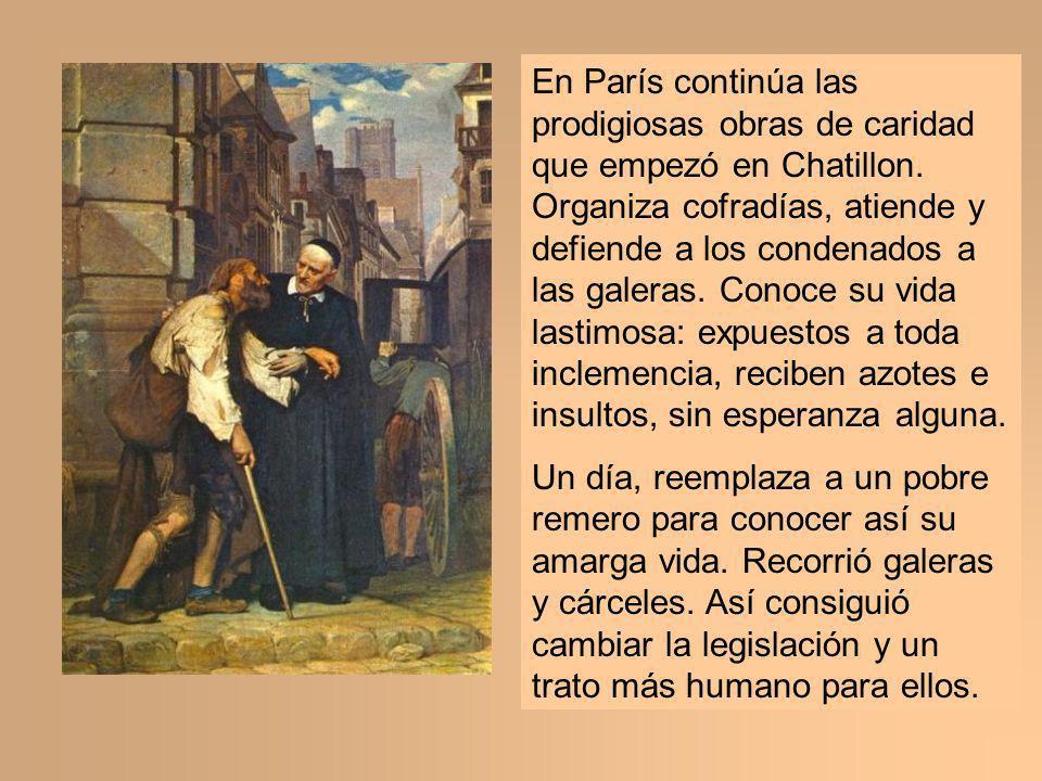En París continúa las prodigiosas obras de caridad que empezó en Chatillon. Organiza cofradías, atiende y defiende a los condenados a las galeras. Con
