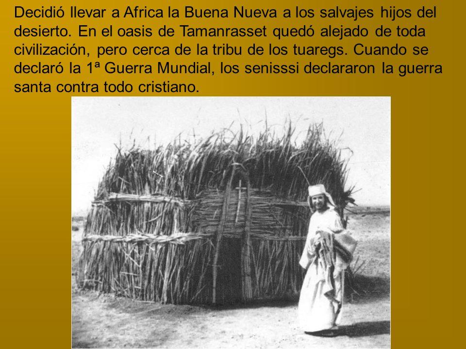 Decidió llevar a Africa la Buena Nueva a los salvajes hijos del desierto. En el oasis de Tamanrasset quedó alejado de toda civilización, pero cerca de
