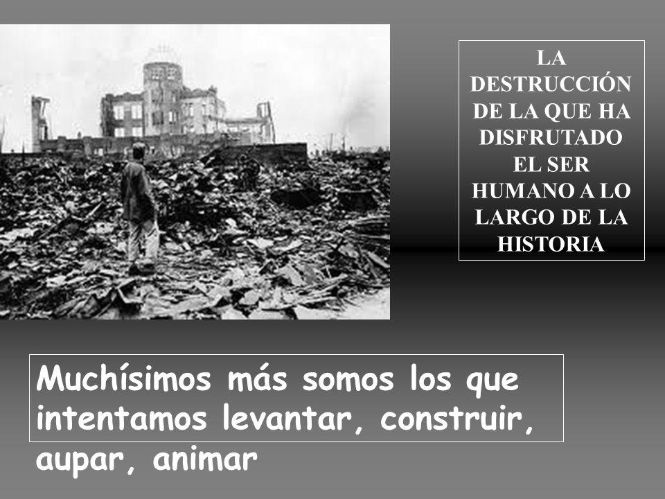 LA DESTRUCCIÓN DE LA QUE HA DISFRUTADO EL SER HUMANO A LO LARGO DE LA HISTORIA Muchísimos más somos los que intentamos levantar, construir, aupar, animar