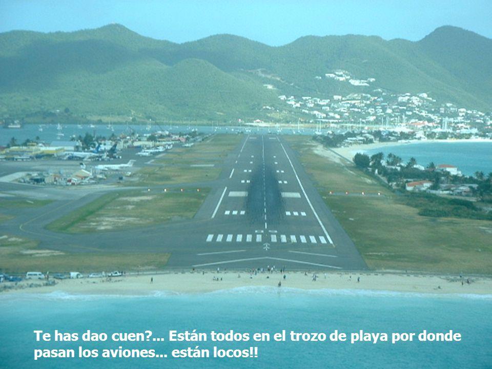 Te has dao cuen?... Están todos en el trozo de playa por donde pasan los aviones... están locos!!