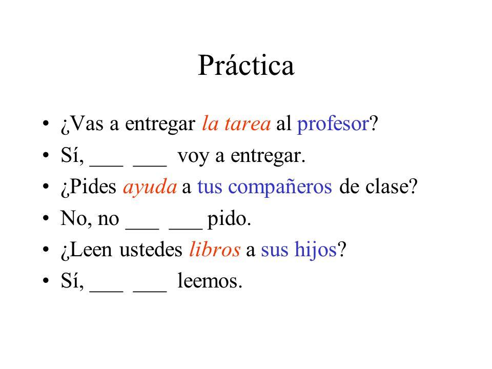 Práctica ¿Vas a entregar la tarea al profesor? Sí, ___ ___ voy a entregar. ¿Pides ayuda a tus compañeros de clase? No, no ___ ___ pido. ¿Leen ustedes