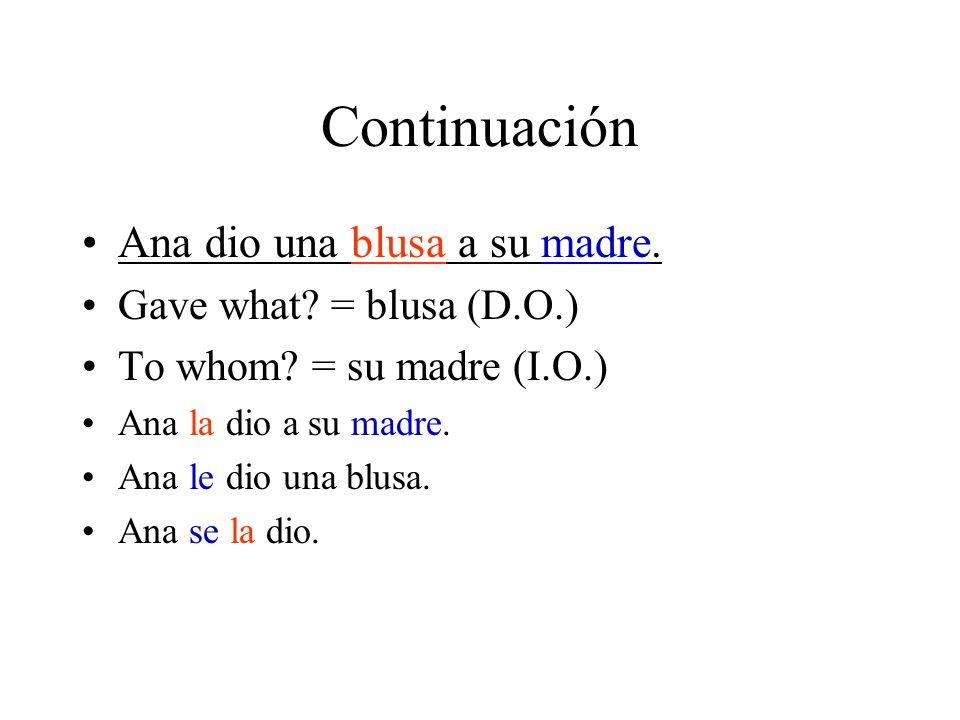 Continuación Ana dio una blusa a su madre. Gave what? = blusa (D.O.) To whom? = su madre (I.O.) Ana la dio a su madre. Ana le dio una blusa. Ana se la