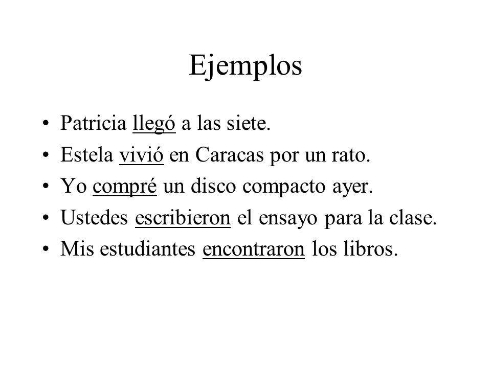 Ejemplos Patricia llegó a las siete. Estela vivió en Caracas por un rato. Yo compré un disco compacto ayer. Ustedes escribieron el ensayo para la clas